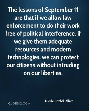 Lucille Roybal-Allard - The lessons of September 11 are that if we allow law enforcement to do their work free of political interference, if we give them adequate resources and modern technologies, we can protect our citizens without intruding on our liberties.