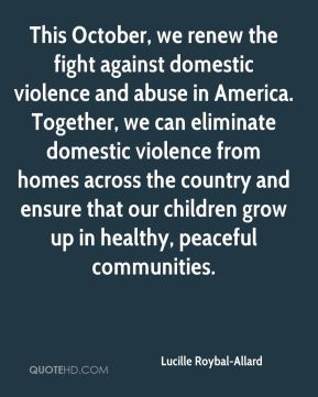 Lucille Roybal-Allard - This October, we renew the fight against domestic violence and abuse in America. Together, we can eliminate domestic violence from homes across the country and ensure that our children grow up in healthy, peaceful communities.