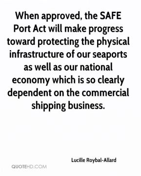 When approved, the SAFE Port Act will make progress toward protecting the physical infrastructure of our seaports as well as our national economy which is so clearly dependent on the commercial shipping business.