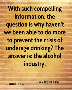 With such compelling information, the question is why haven't we been able to do more to prevent the crisis of underage drinking? The answer is: the alcohol industry.
