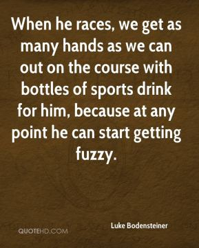 When he races, we get as many hands as we can out on the course with bottles of sports drink for him, because at any point he can start getting fuzzy.