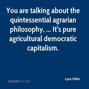 Lynn Miller  - You are talking about the quintessential agrarian philosophy, ... It's pure agricultural democratic capitalism.