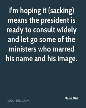 Maina Kiai  - I'm hoping it (sacking) means the president is ready to consult widely and let go some of the ministers who marred his name and his image.