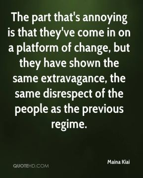 Maina Kiai  - The part that's annoying is that they've come in on a platform of change, but they have shown the same extravagance, the same disrespect of the people as the previous regime.