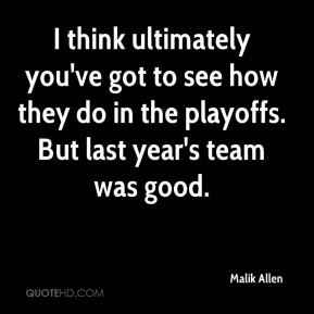 Malik Allen  - I think ultimately you've got to see how they do in the playoffs. But last year's team was good.