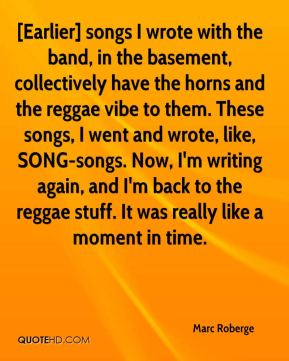 Marc Roberge  - [Earlier] songs I wrote with the band, in the basement, collectively have the horns and the reggae vibe to them. These songs, I went and wrote, like, SONG-songs. Now, I'm writing again, and I'm back to the reggae stuff. It was really like a moment in time.
