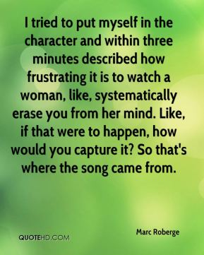 I tried to put myself in the character and within three minutes described how frustrating it is to watch a woman, like, systematically erase you from her mind. Like, if that were to happen, how would you capture it? So that's where the song came from.