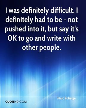 I was definitely difficult. I definitely had to be - not pushed into it, but say it's OK to go and write with other people.