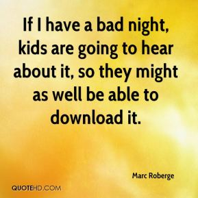If I have a bad night, kids are going to hear about it, so they might as well be able to download it.