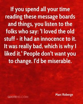 If you spend all your time reading these message boards and things, you listen to the folks who say: 'I loved the old stuff - it had an innocence to it. It was really bad, which is why I liked it.' People don't want you to change. I'd be miserable.