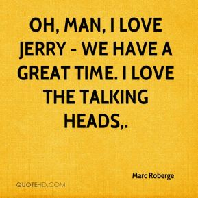 Oh, man, I love Jerry - we have a great time. I love the Talking Heads.