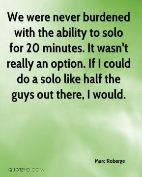 We were never burdened with the ability to solo for 20 minutes. It wasn't really an option. If I could do a solo like half the guys out there, I would.
