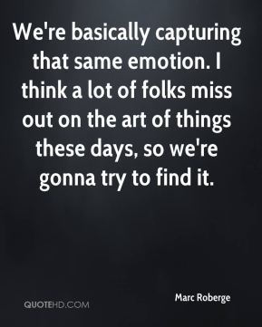 Marc Roberge  - We're basically capturing that same emotion. I think a lot of folks miss out on the art of things these days, so we're gonna try to find it.