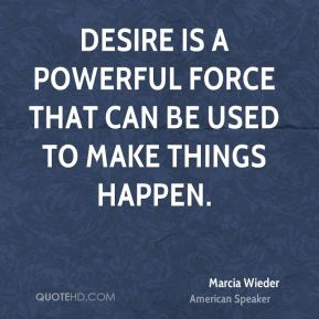 Desire is a powerful force that can be used to make things happen.
