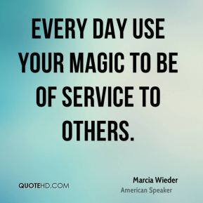 Every day use your magic to be of service to others.