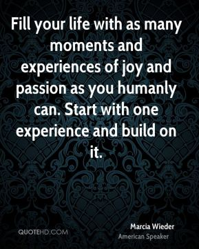 Fill your life with as many moments and experiences of joy and passion as you humanly can. Start with one experience and build on it.