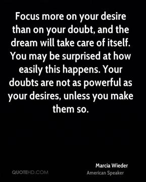 Marcia Wieder  - Focus more on your desire than on your doubt, and the dream will take care of itself. You may be surprised at how easily this happens. Your doubts are not as powerful as your desires, unless you make them so.