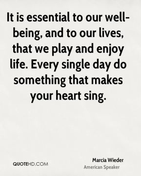 Marcia Wieder  - It is essential to our well-being, and to our lives, that we play and enjoy life. Every single day do something that makes your heart sing.