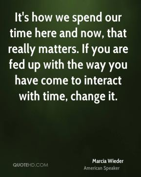 It's how we spend our time here and now, that really matters. If you are fed up with the way you have come to interact with time, change it.