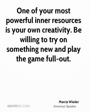 One of your most powerful inner resources is your own creativity. Be willing to try on something new and play the game full-out.