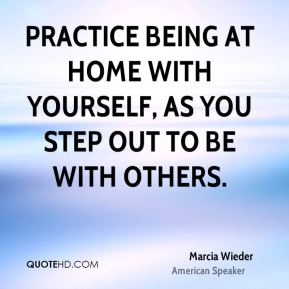 Practice being at home with yourself, as you step out to be with others.