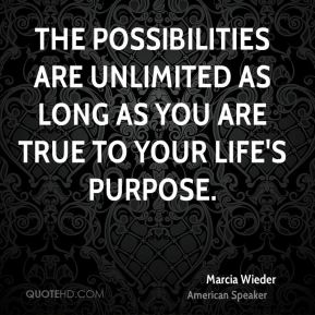 Marcia Wieder  - The possibilities are unlimited as long as you are true to your life's purpose.