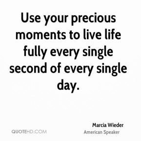 Use your precious moments to live life fully every single second of every single day.