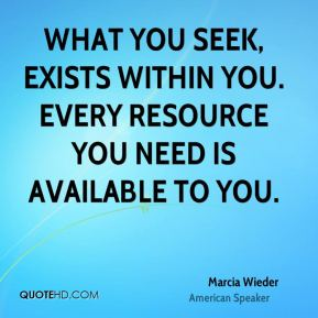 What you seek, exists within you. Every resource you need is available to you.