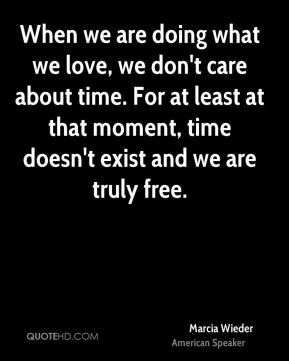 When we are doing what we love, we don't care about time. For at least at that moment, time doesn't exist and we are truly free.