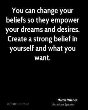 You can change your beliefs so they empower your dreams and desires. Create a strong belief in yourself and what you want.