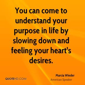 You can come to understand your purpose in life by slowing down and feeling your heart's desires.