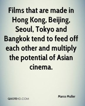 Marco Muller  - Films that are made in Hong Kong, Beijing, Seoul, Tokyo and Bangkok tend to feed off each other and multiply the potential of Asian cinema.