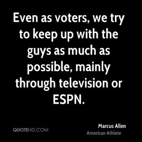 Even as voters, we try to keep up with the guys as much as possible, mainly through television or ESPN.