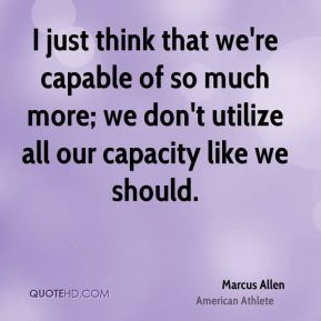 I just think that we're capable of so much more; we don't utilize all our capacity like we should.