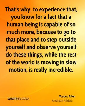 That's why, to experience that, you know for a fact that a human being is capable of so much more, because to go to that place and to step outside yourself and observe yourself do these things, while the rest of the world is moving in slow motion, is really incredible.