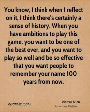 You know, I think when I reflect on it, I think there's certainly a sense of history. When you have ambitions to play this game, you want to be one of the best ever, and you want to play so well and be so effective that you want people to remember your name 100 years from now.