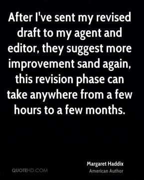 Margaret Haddix - After I've sent my revised draft to my agent and editor, they suggest more improvement sand again, this revision phase can take anywhere from a few hours to a few months.