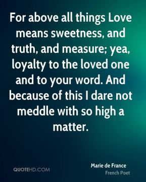 For above all things Love means sweetness, and truth, and measure; yea, loyalty to the loved one and to your word. And because of this I dare not meddle with so high a matter.