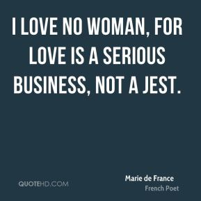 Marie de France - I love no woman, for love is a serious business, not a jest.
