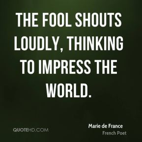 The fool shouts loudly, thinking to impress the world.