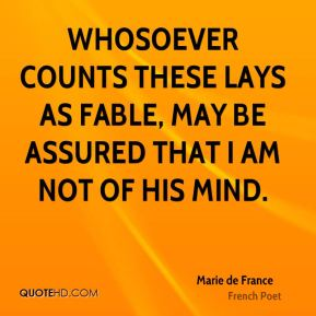 Marie de France - Whosoever counts these Lays as fable, may be assured that I am not of his mind.