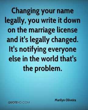 Marilyn Oliveira  - Changing your name legally, you write it down on the marriage license and it's legally changed. It's notifying everyone else in the world that's the problem.