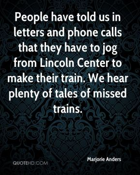 Marjorie Anders  - People have told us in letters and phone calls that they have to jog from Lincoln Center to make their train. We hear plenty of tales of missed trains.