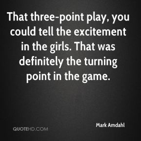 Mark Amdahl  - That three-point play, you could tell the excitement in the girls. That was definitely the turning point in the game.