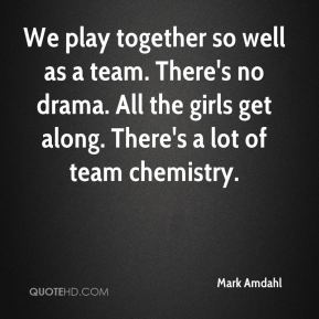 We play together so well as a team. There's no drama. All the girls get along. There's a lot of team chemistry.