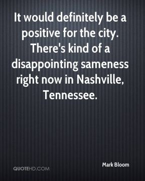 Mark Bloom  - It would definitely be a positive for the city. There's kind of a disappointing sameness right now in Nashville, Tennessee.