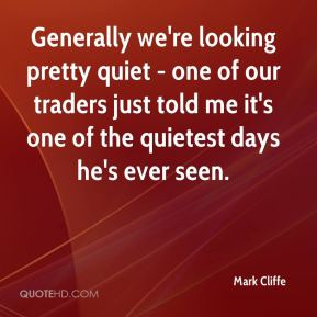 Mark Cliffe  - Generally we're looking pretty quiet - one of our traders just told me it's one of the quietest days he's ever seen.