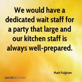 Mark Fulghum  - We would have a dedicated wait staff for a party that large and our kitchen staff is always well-prepared.