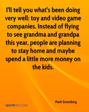 Mark Greenberg  - I'll tell you what's been doing very well: toy and video game companies. Instead of flying to see grandma and grandpa this year, people are planning to stay home and maybe spend a little more money on the kids.