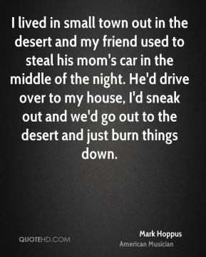 Mark Hoppus - I lived in small town out in the desert and my friend used to steal his mom's car in the middle of the night. He'd drive over to my house, I'd sneak out and we'd go out to the desert and just burn things down.